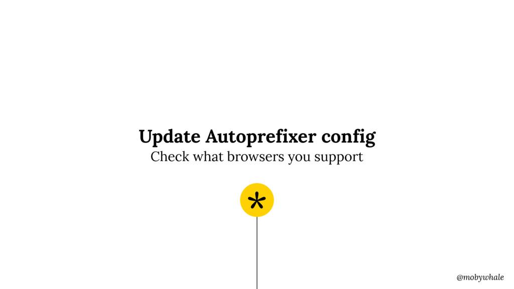 @mobywhale Update Autoprefixer config * Check w...