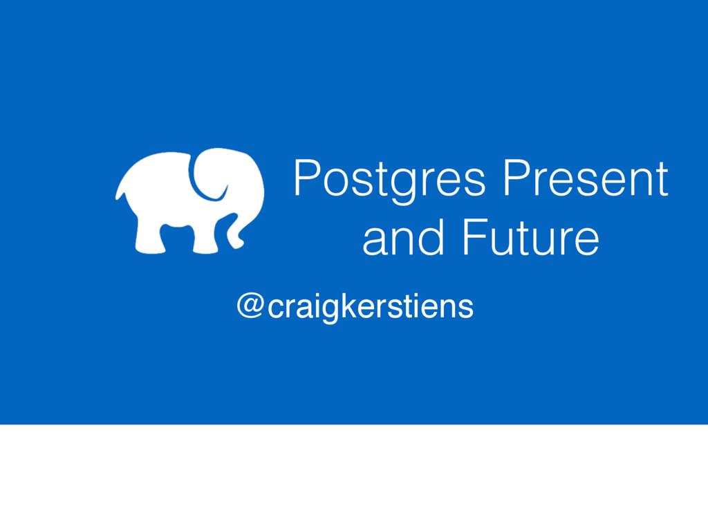Postgres Present and Future @craigkerstiens