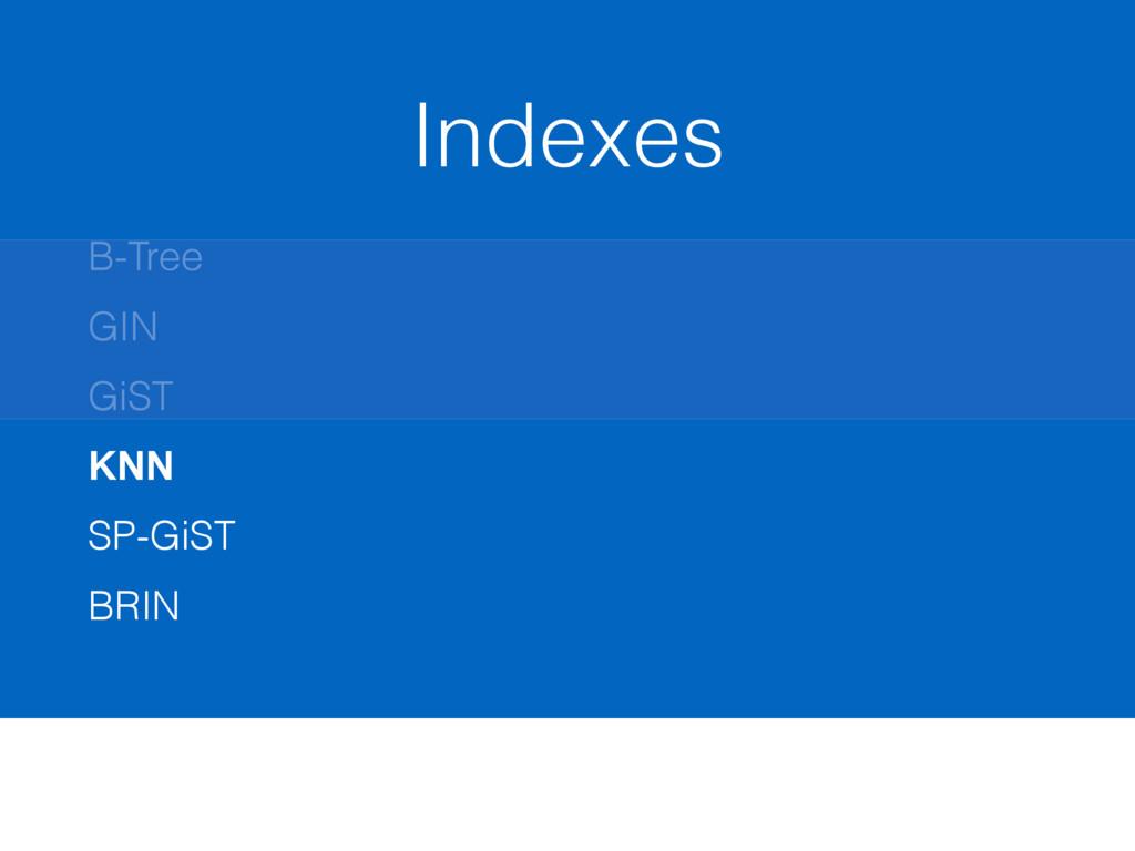 Indexes B-Tree GIN GiST KNN SP-GiST BRIN