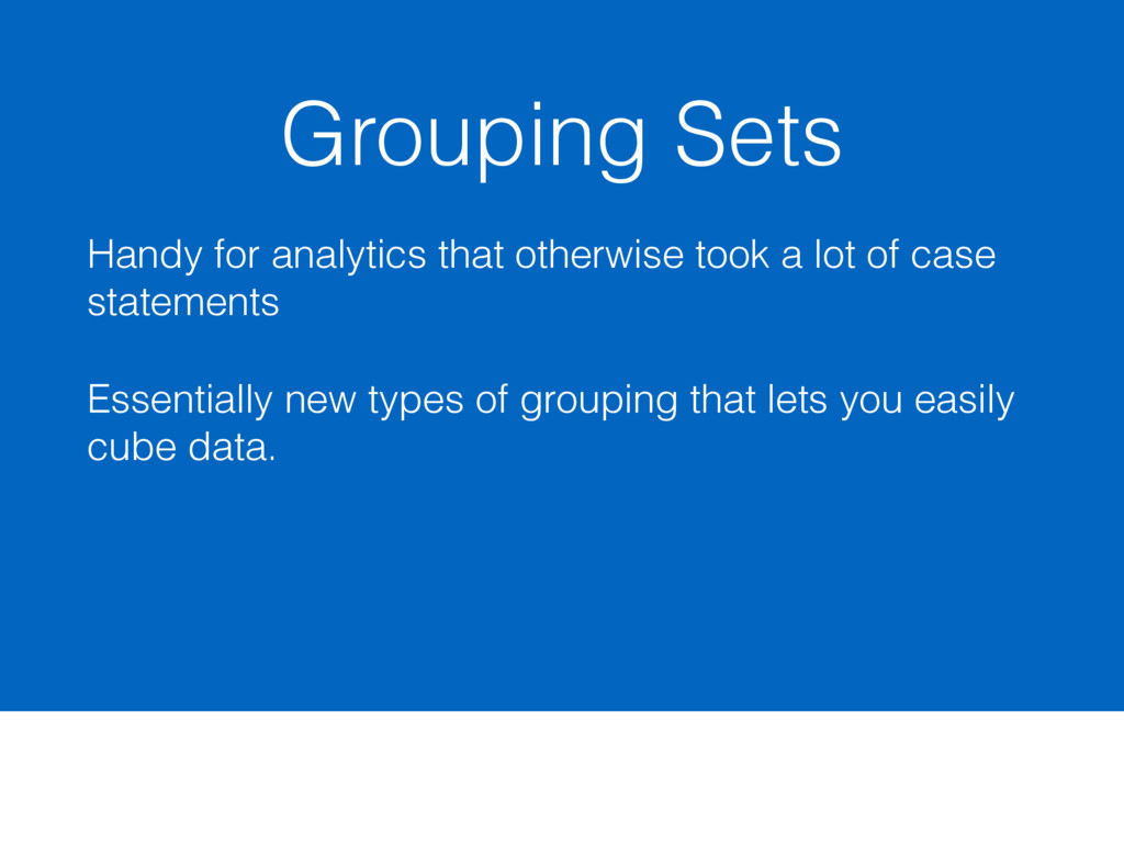 Grouping Sets Handy for analytics that otherwis...