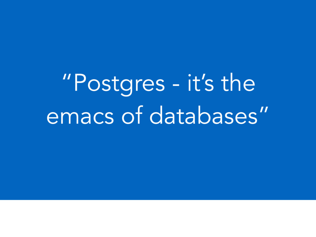 """Postgres - it's the emacs of databases"""