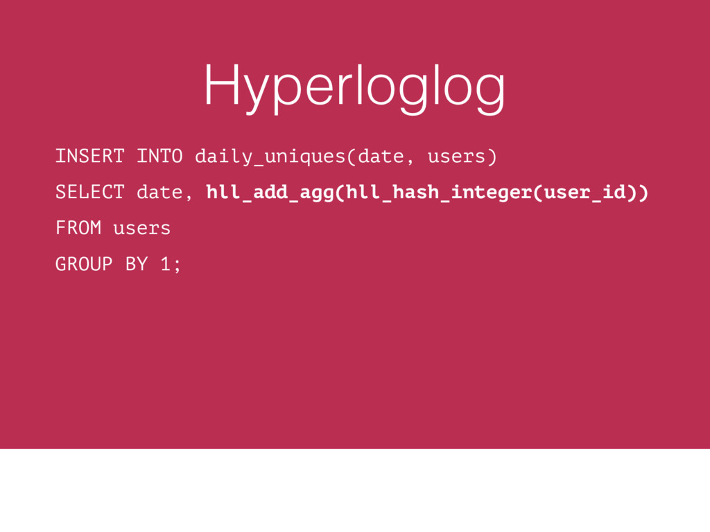 Hyperloglog INSERT INTO daily_uniques(date, use...