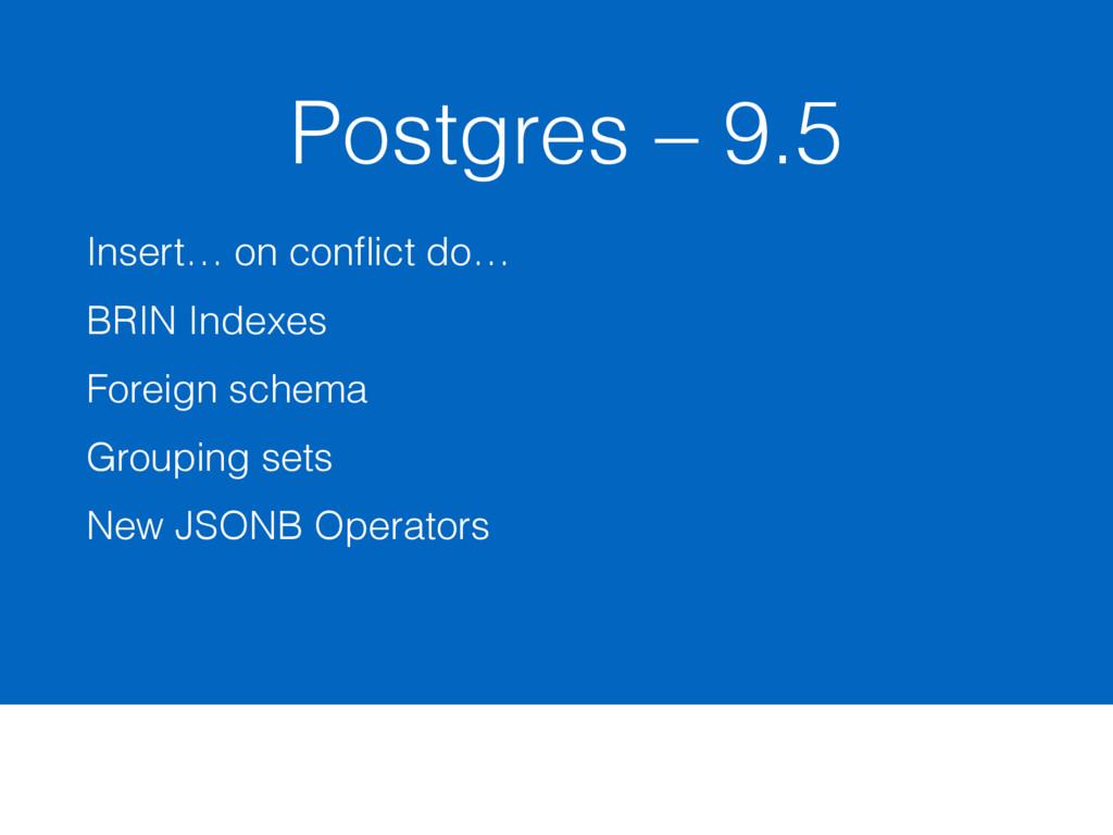 Postgres – 9.5 Insert… on conflict do… BRIN Inde...