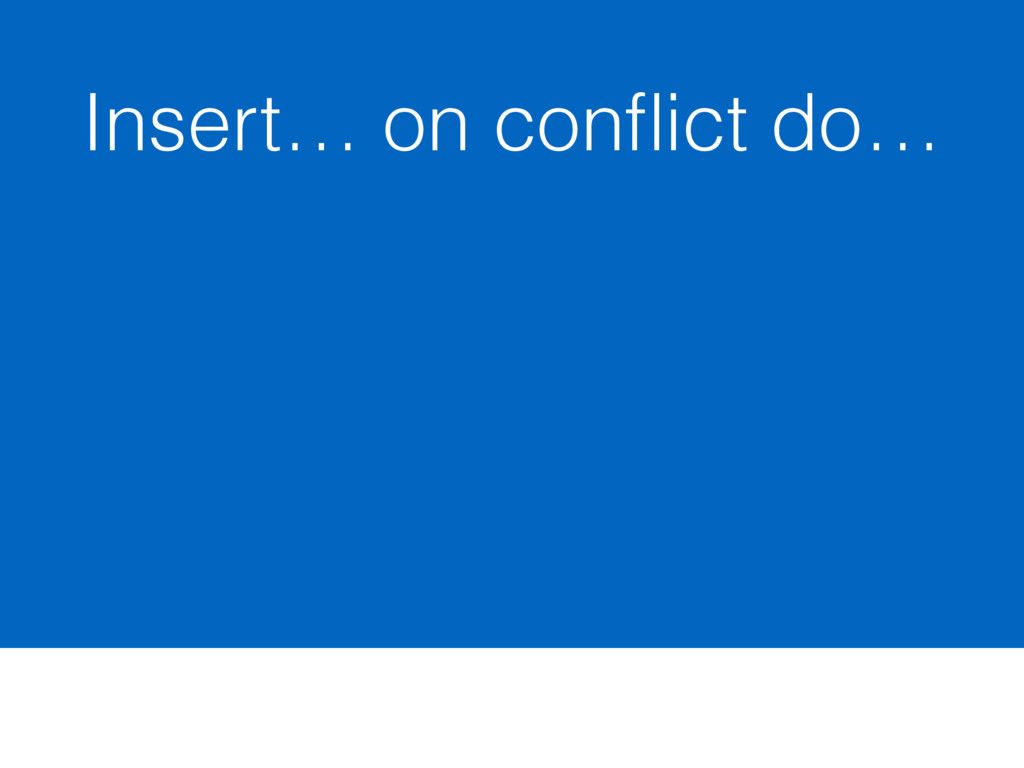 Insert… on conflict do…