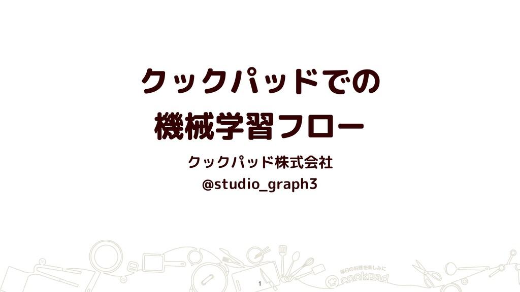 クックパッドでの 機械学習フロー クックパッド株式会社 @studio_graph3 1