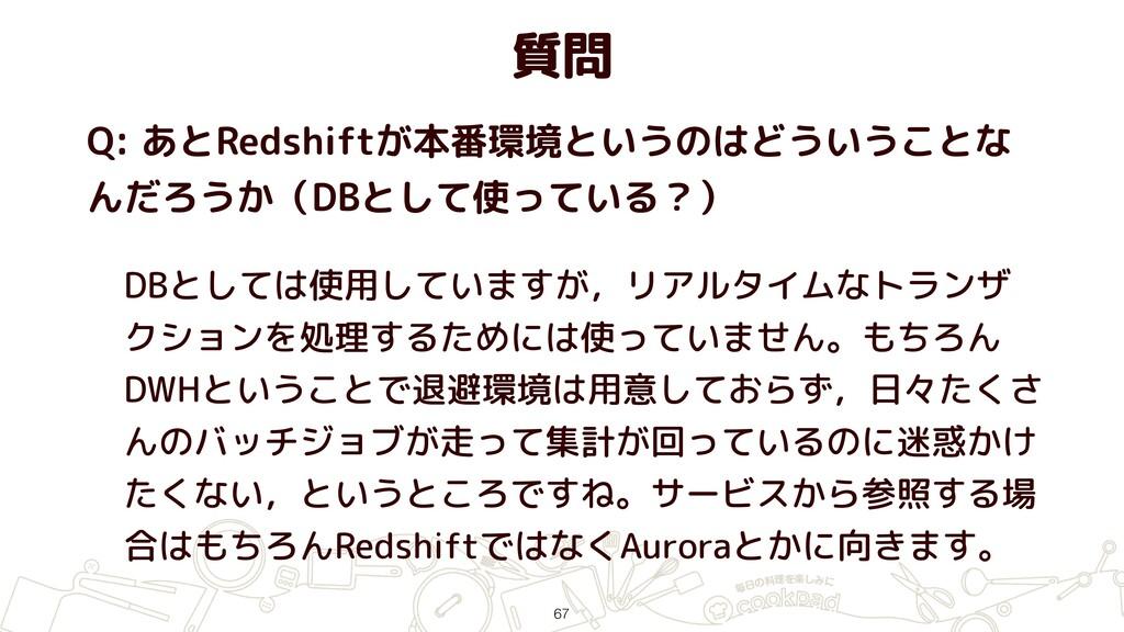 質問 Q: あとRedshiftが本番環境というのはどういうことな んだろうか(DBとして使っ...