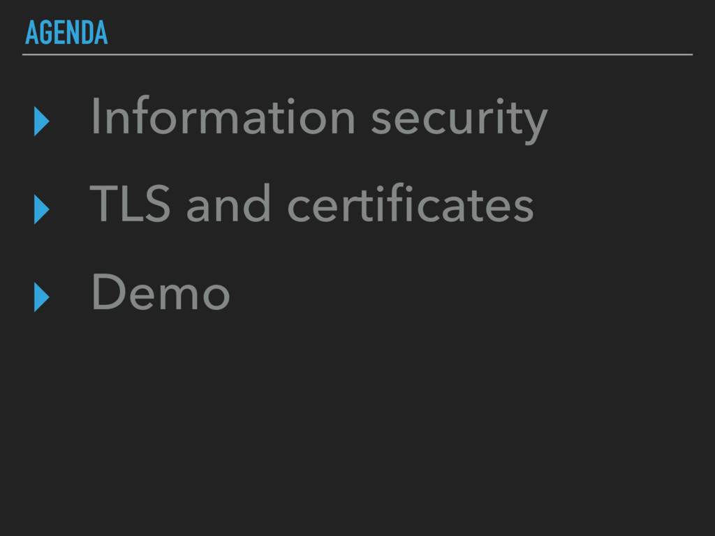AGENDA ▸ Information security ▸ TLS and certific...
