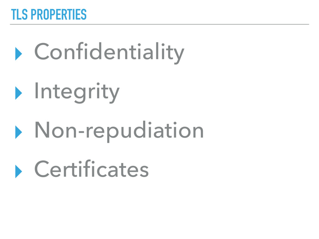 TLS PROPERTIES ▸ Confidentiality ▸ Integrity ▸ N...