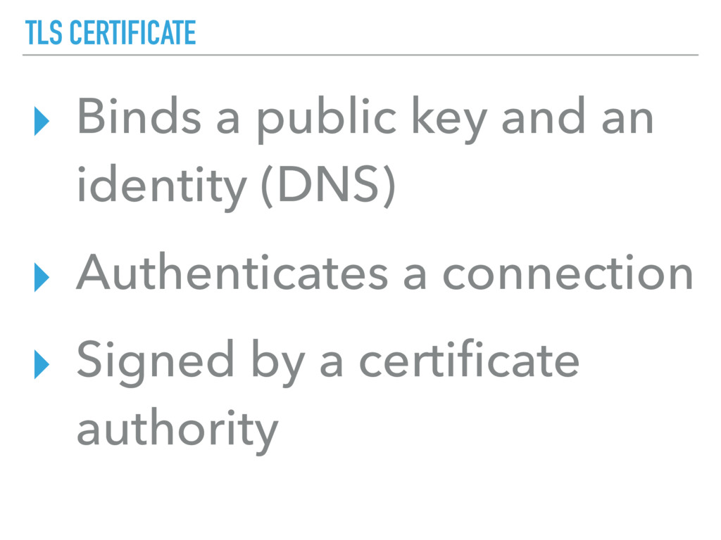 TLS CERTIFICATE ▸ Binds a public key and an ide...