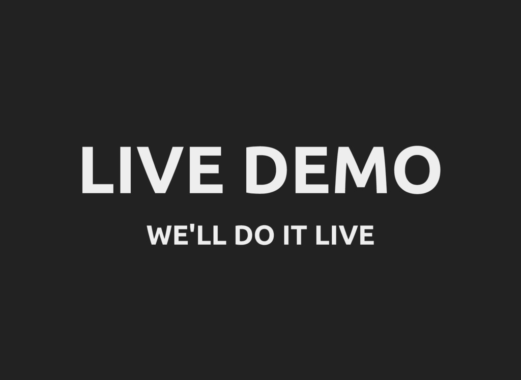 LIVE DEMO WE'LL DO IT LIVE