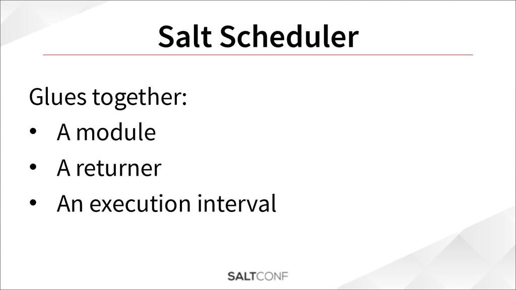 Salt Scheduler Glues together: • A module • A r...