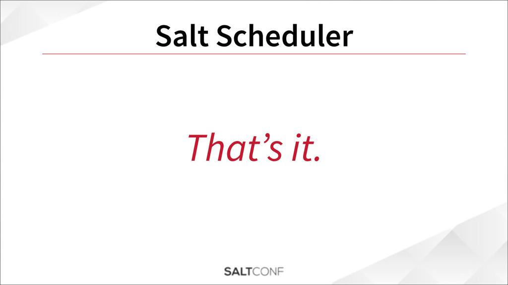 Salt Scheduler That's it.