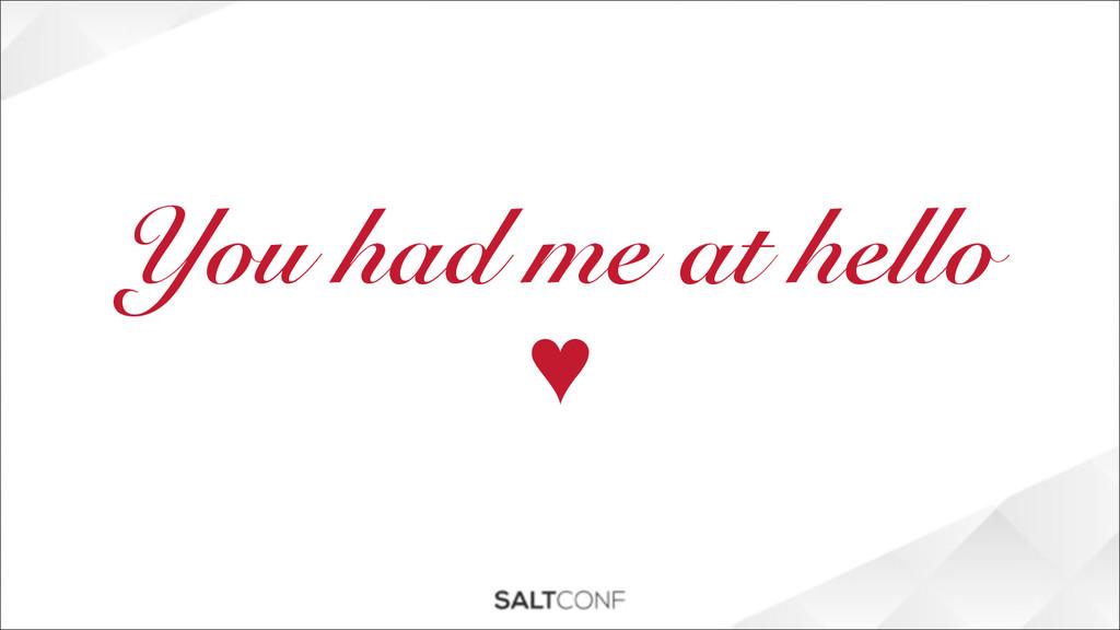 You had me at hello ♥