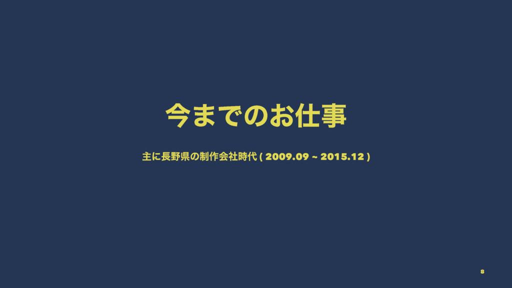 ࠓ·Ͱͷ͓ ओʹݝͷ੍࡞ձࣾ ( 2009.09 ~ 2015.12 ) 8