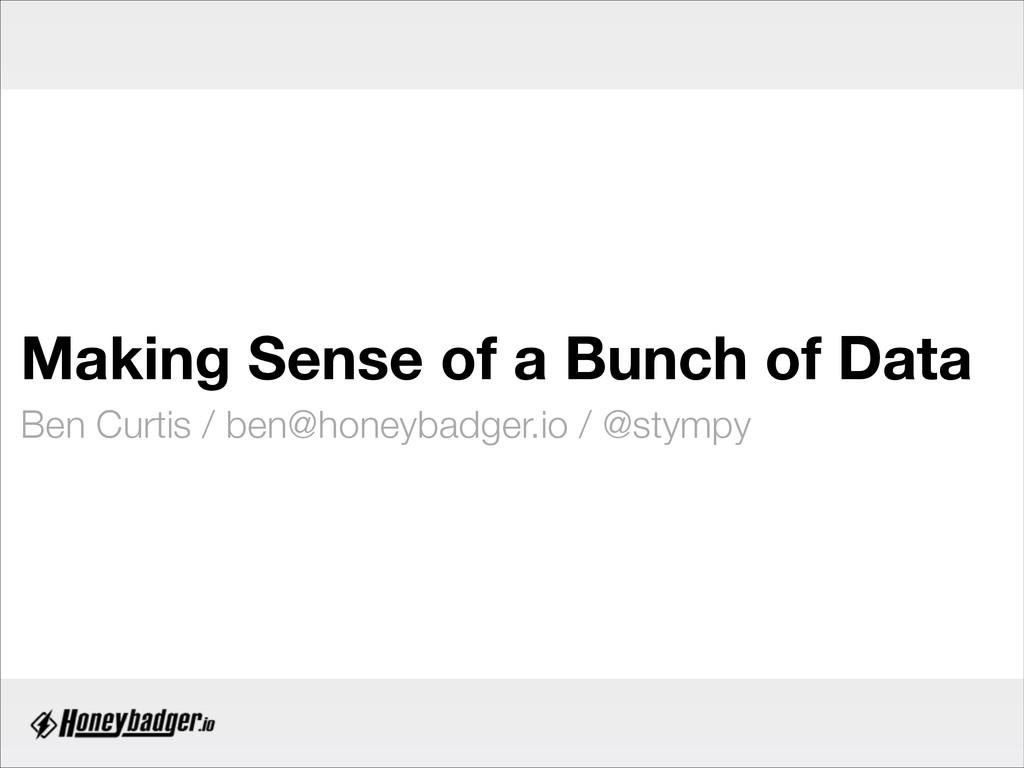 Making Sense of a Bunch of Data Ben Curtis / be...