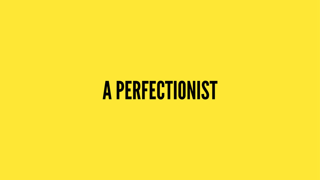 A PERFECTIONIST