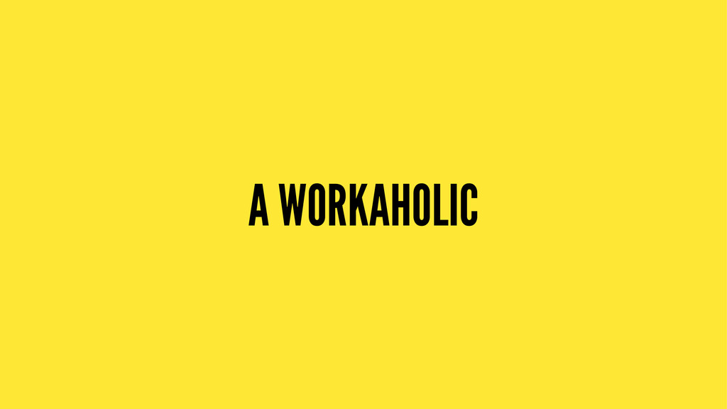A WORKAHOLIC