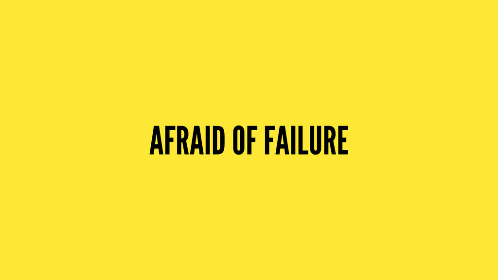 AFRAID OF FAILURE