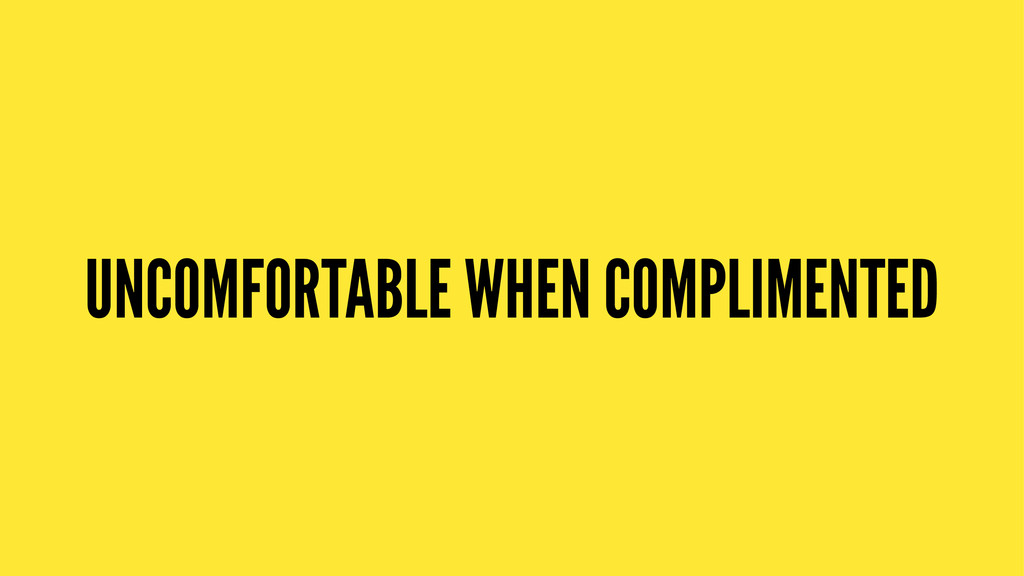 UNCOMFORTABLE WHEN COMPLIMENTED
