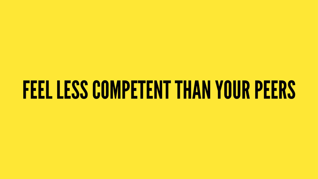 FEEL LESS COMPETENT THAN YOUR PEERS