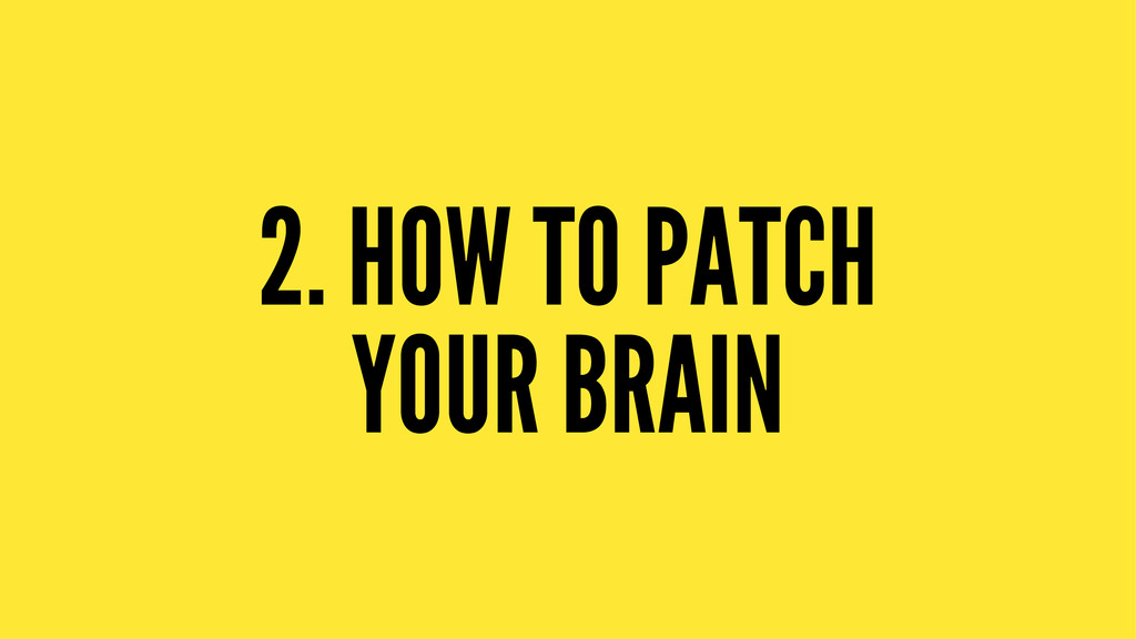 2. HOW TO PATCH YOUR BRAIN