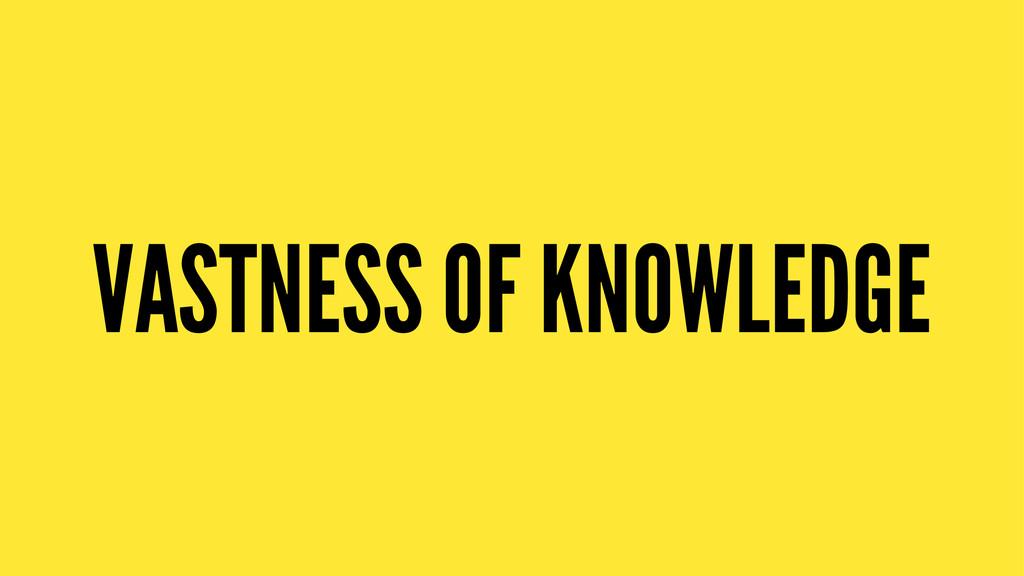 VASTNESS OF KNOWLEDGE