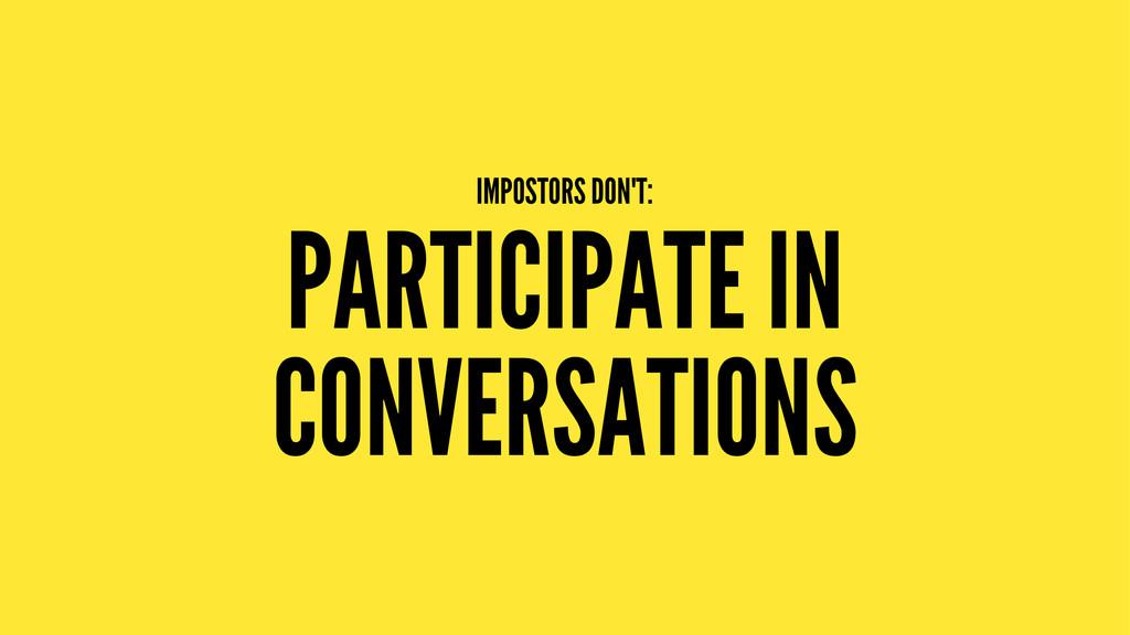 IMPOSTORS DON'T: PARTICIPATE IN CONVERSATIONS