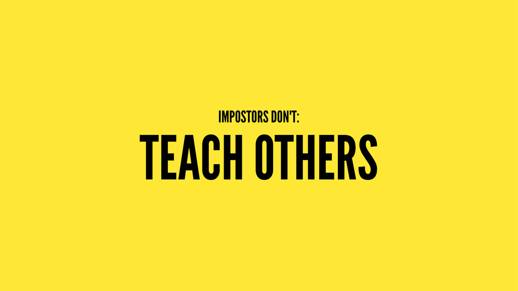 IMPOSTORS DON'T: TEACH OTHERS