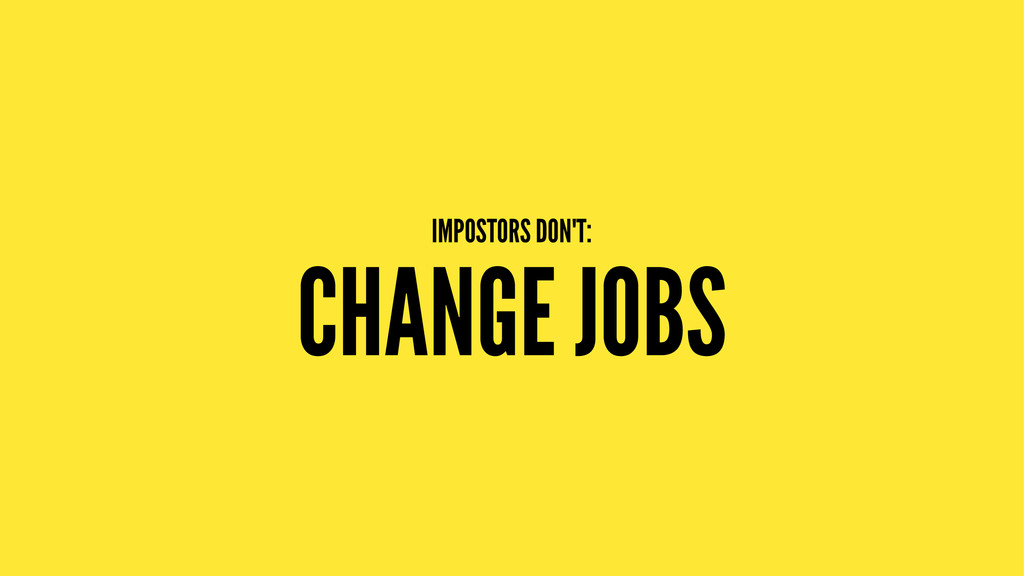 IMPOSTORS DON'T: CHANGE JOBS