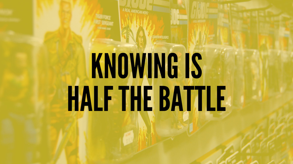 KNOWING IS HALF THE BATTLE