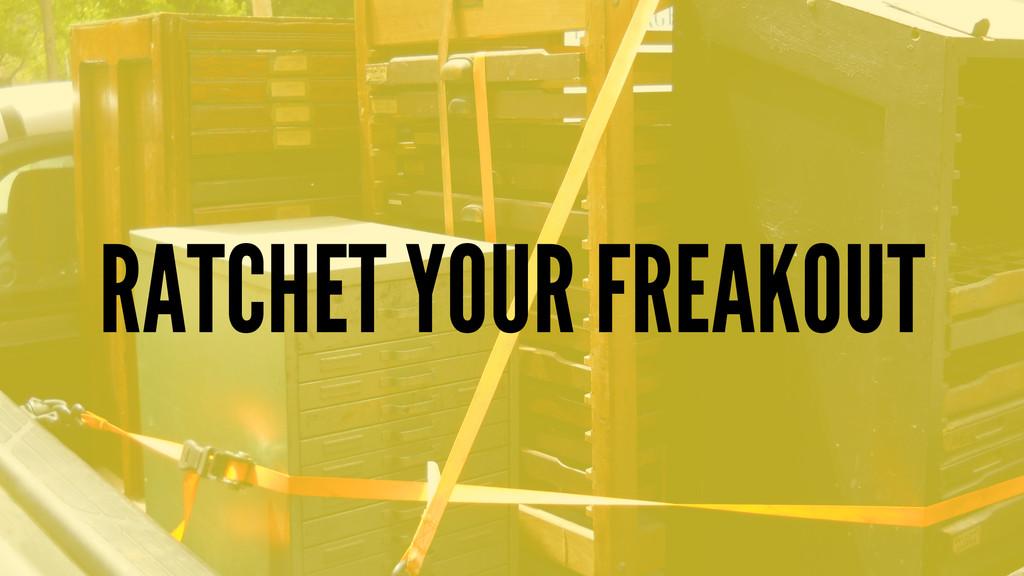 RATCHET YOUR FREAKOUT