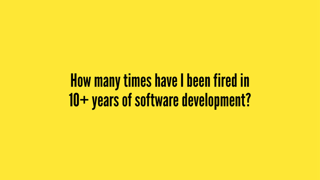 How many times have I been fired in 10+ years o...