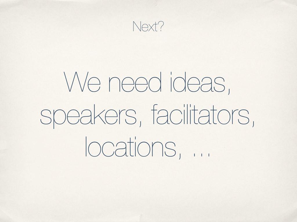 We need ideas, speakers, facilitators, location...