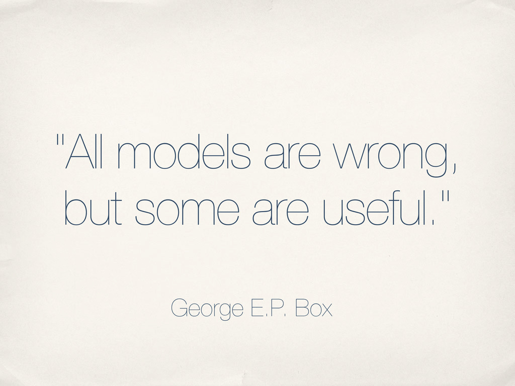 """""""All models are wrong, but some are useful."""" Ge..."""