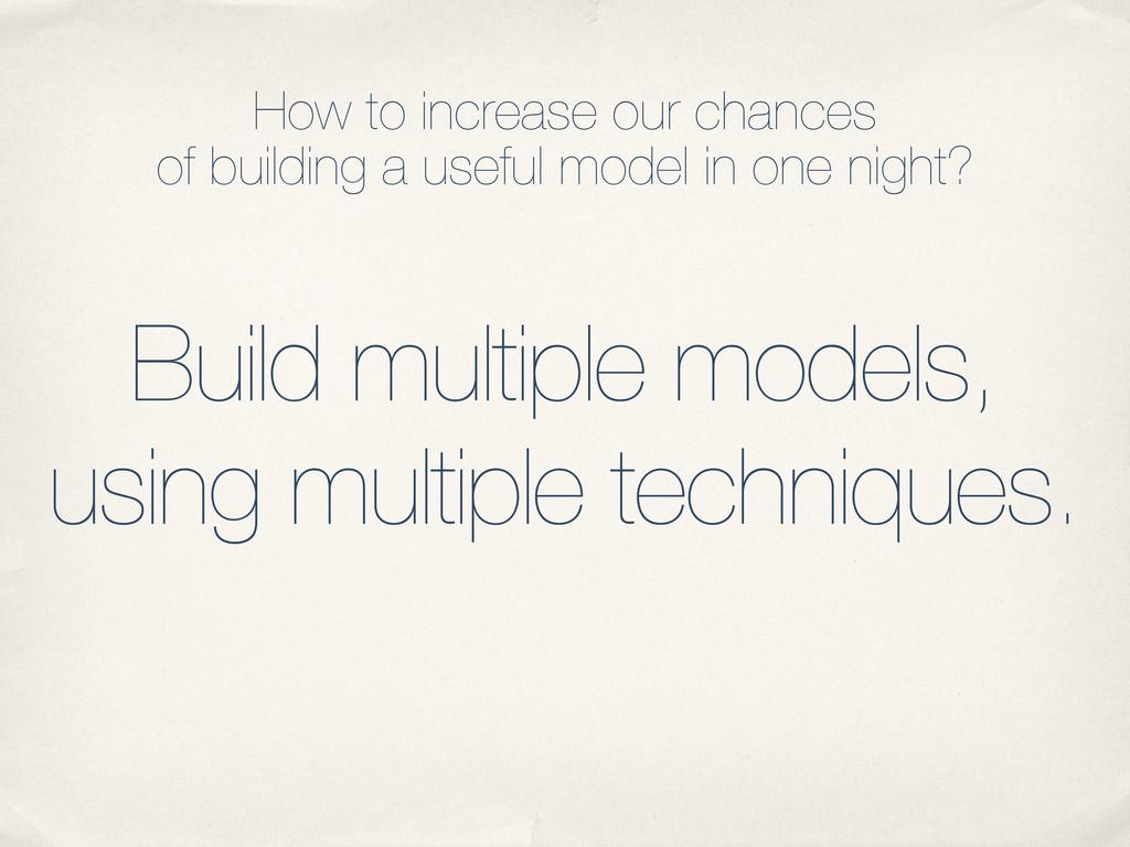 Build multiple models, using multiple technique...