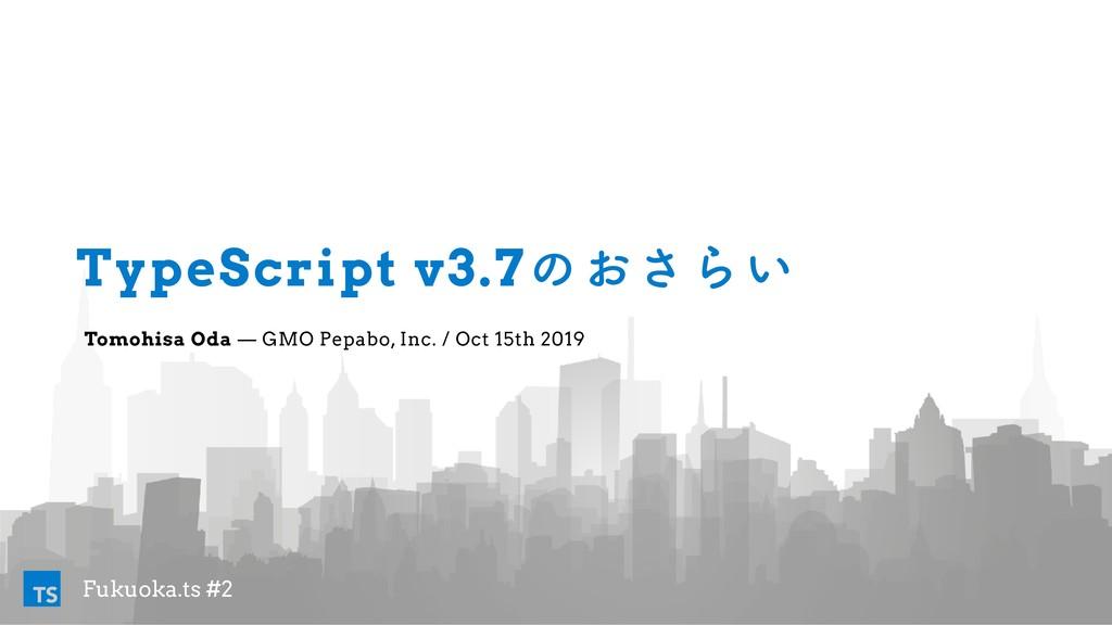 Fukuoka.ts #2 TS TypeScript v3.7ͷ͓͞Β͍ Tomohisa ...