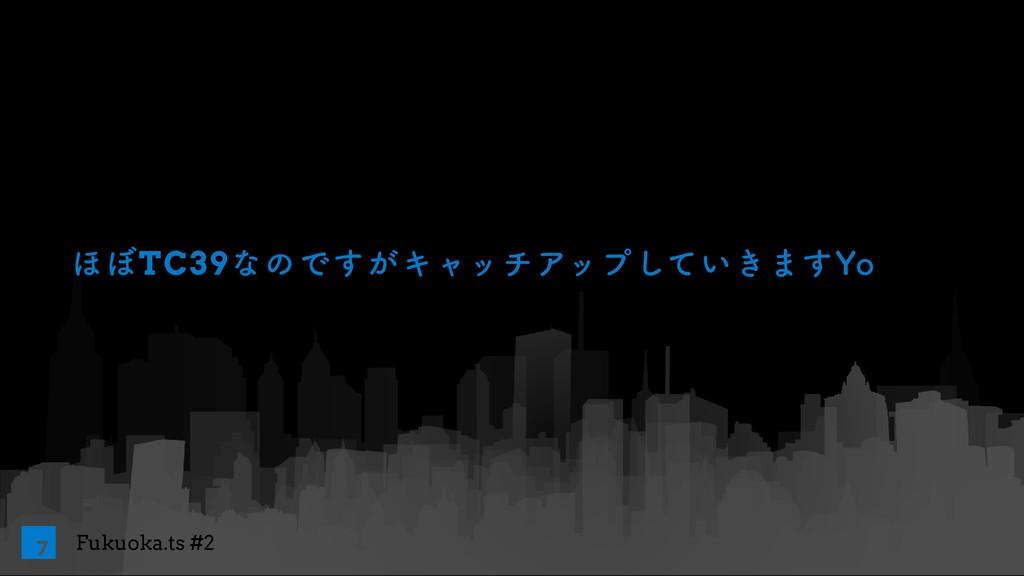 Fukuoka.ts #2 ΄΅TC39ͳͷͰ͕͢ΩϟονΞοϓ͍͖ͯ͠·͢:P 7