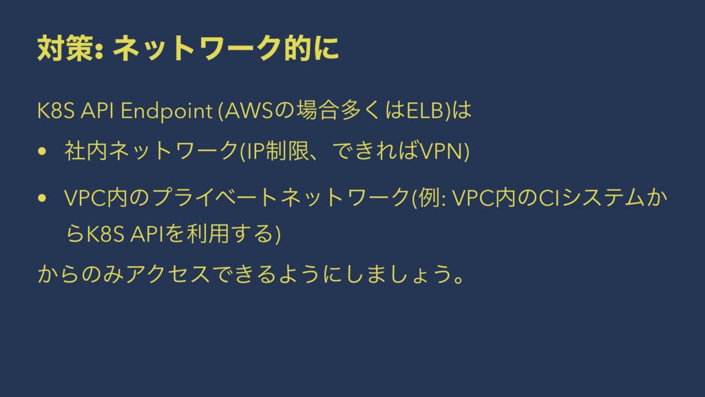 ରࡦ: ωοτϫʔΫతʹ K8S API Endpoint (AWSͷ߹ଟ͘ELB) •...