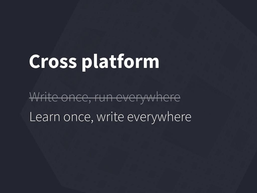 Cross platform Write once, run everywhere Learn...