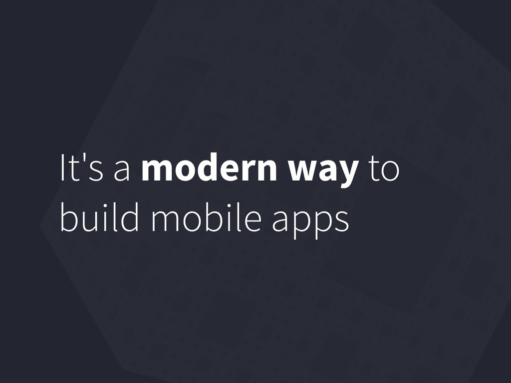 It's a modern way to build mobile apps
