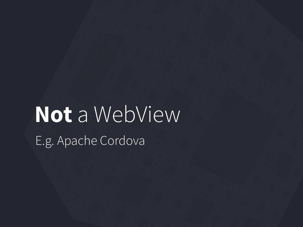 Not a WebView E.g. Apache Cordova