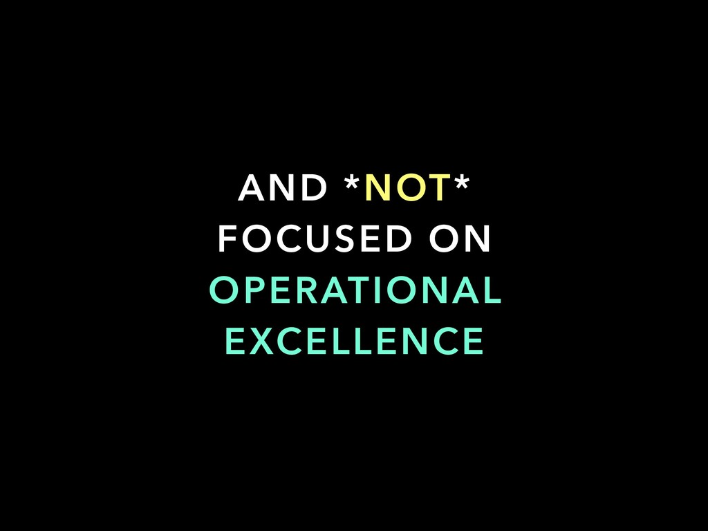 AND *NOT* FOCUSED ON OPERATIONAL EXCELLENCE