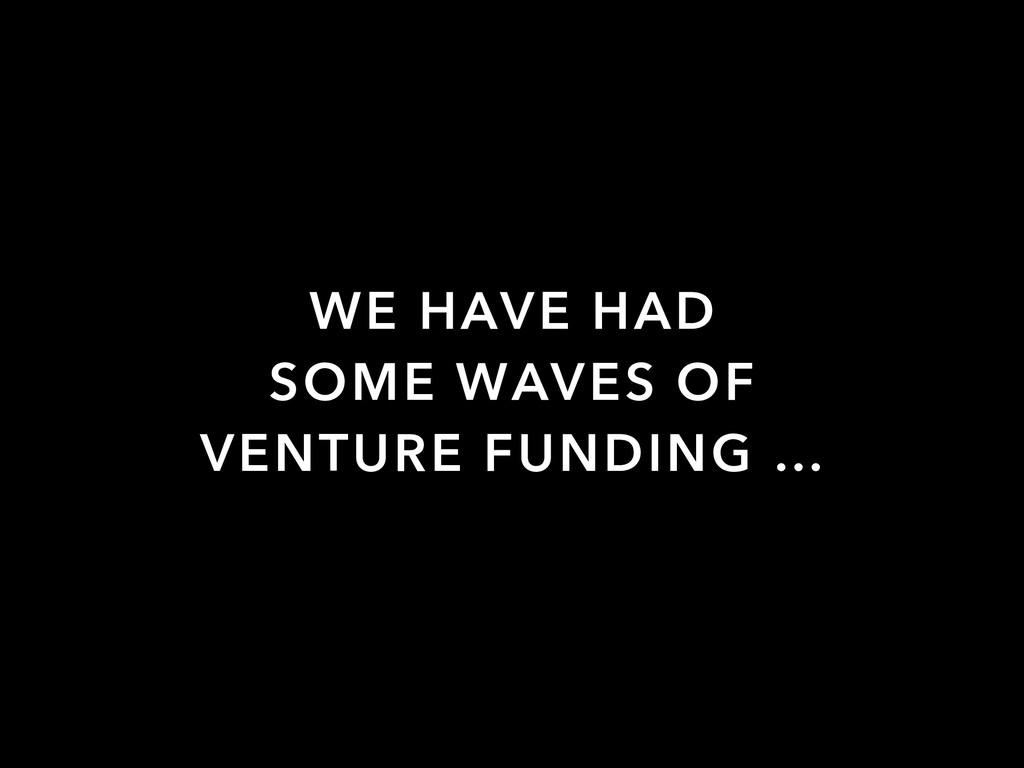 WE HAVE HAD SOME WAVES OF VENTURE FUNDING …