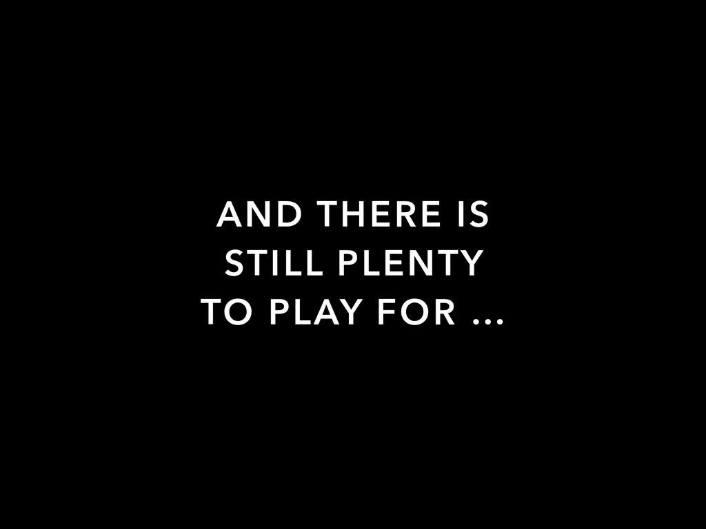 AND THERE IS STILL PLENTY TO PLAY FOR …