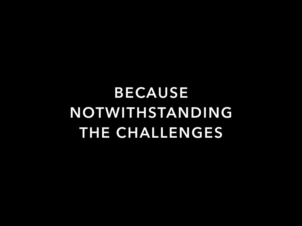 BECAUSE NOTWITHSTANDING THE CHALLENGES