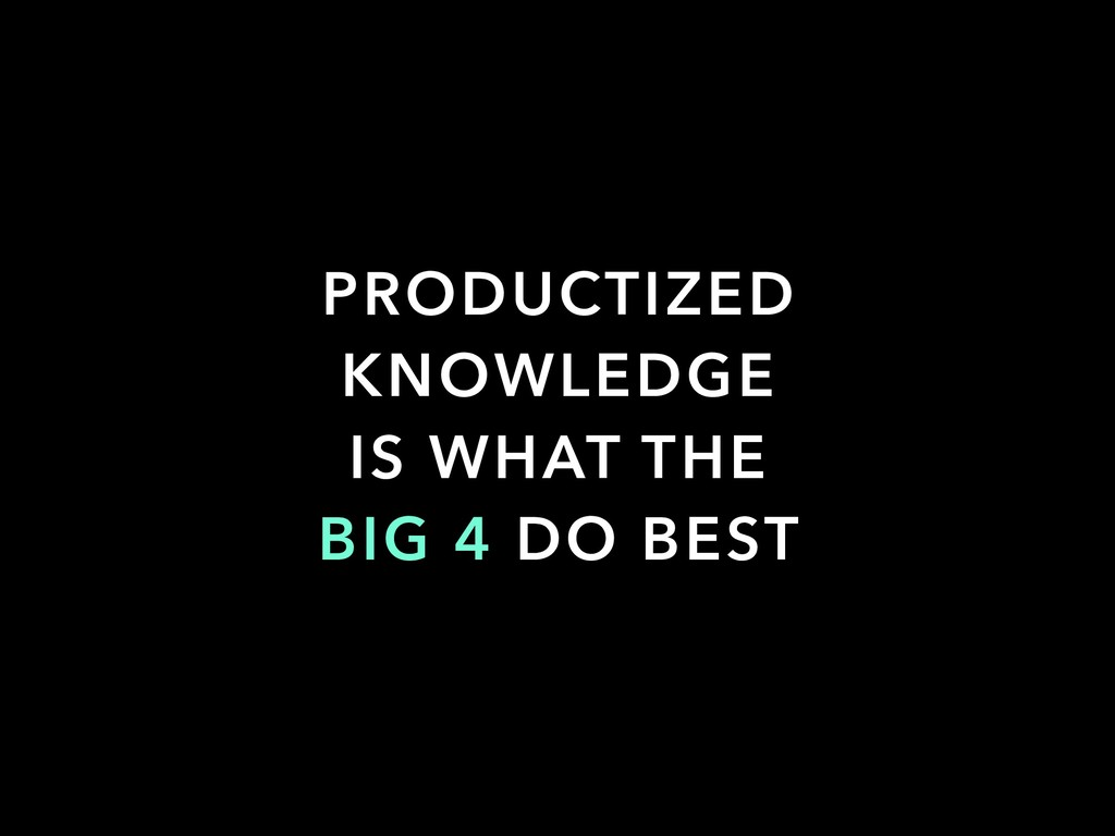 PRODUCTIZED KNOWLEDGE IS WHAT THE BIG 4 DO BEST