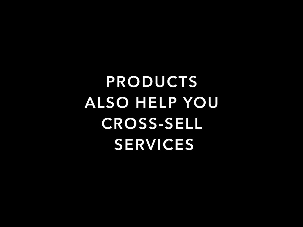 PRODUCTS ALSO HELP YOU CROSS-SELL SERVICES