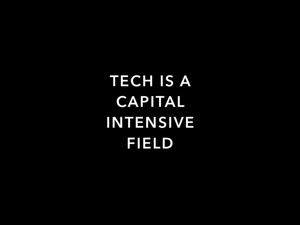 TECH IS A CAPITAL INTENSIVE FIELD