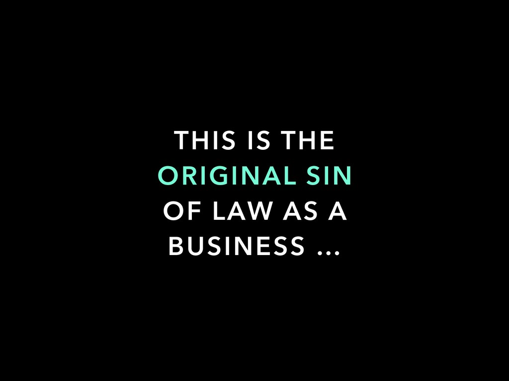 THIS IS THE ORIGINAL SIN OF LAW AS A BUSINESS …