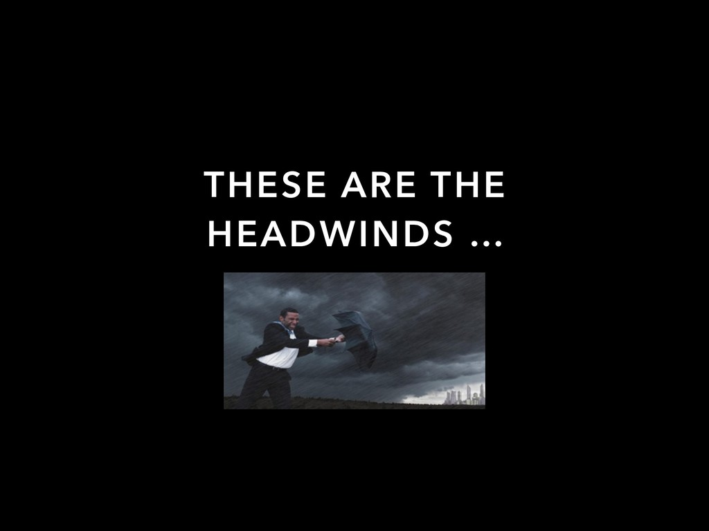 THESE ARE THE HEADWINDS …